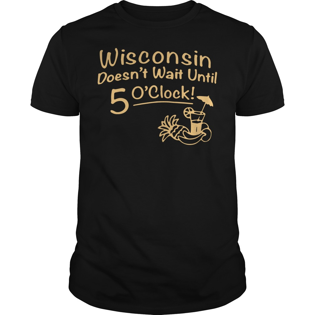 Wisconsin does not wait until 5 O'clock shirt